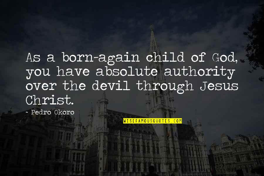 Jesus Born Quotes By Pedro Okoro: As a born-again child of God, you have