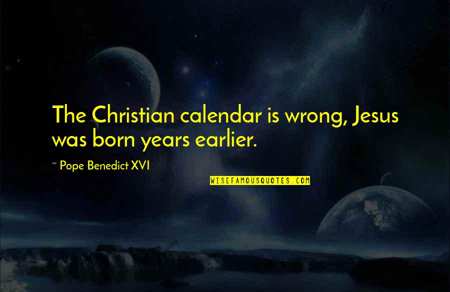 Jesus Born Quotes By Pope Benedict XVI: The Christian calendar is wrong, Jesus was born