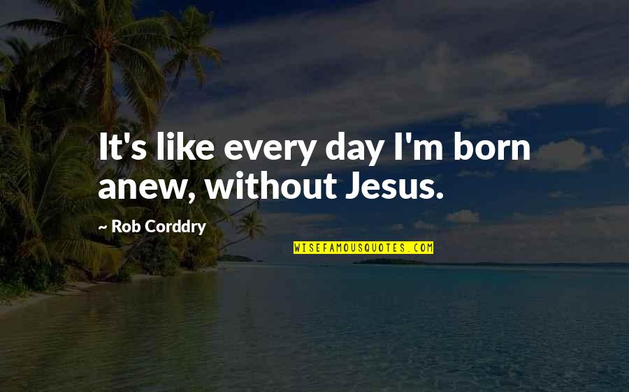Jesus Born Quotes By Rob Corddry: It's like every day I'm born anew, without