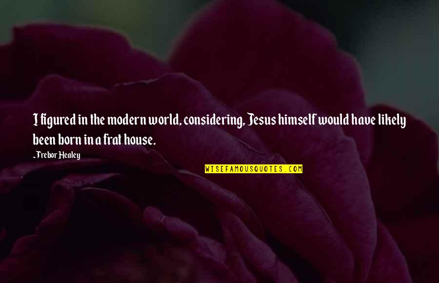 Jesus Born Quotes By Trebor Healey: I figured in the modern world, considering, Jesus