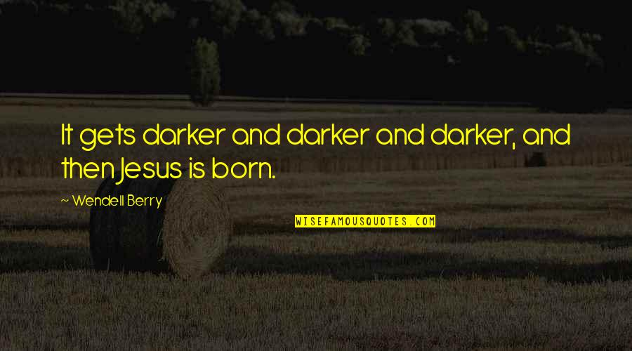 Jesus Born Quotes By Wendell Berry: It gets darker and darker and darker, and