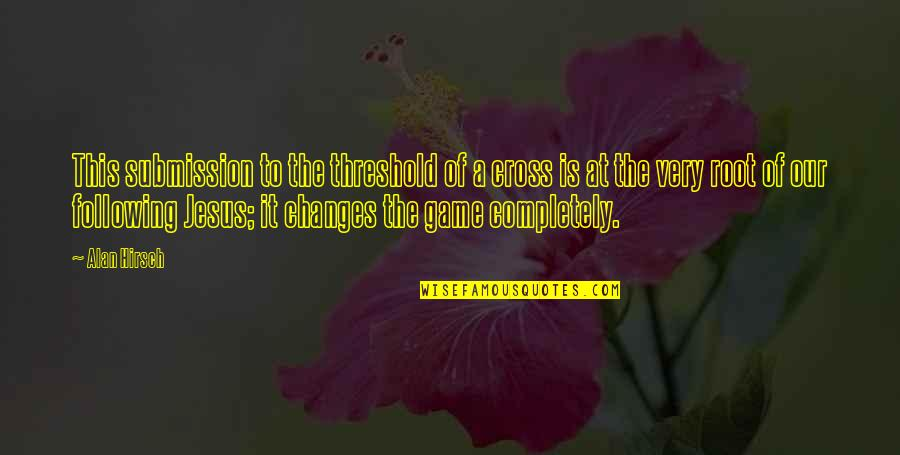 Jesus Cross Quotes By Alan Hirsch: This submission to the threshold of a cross
