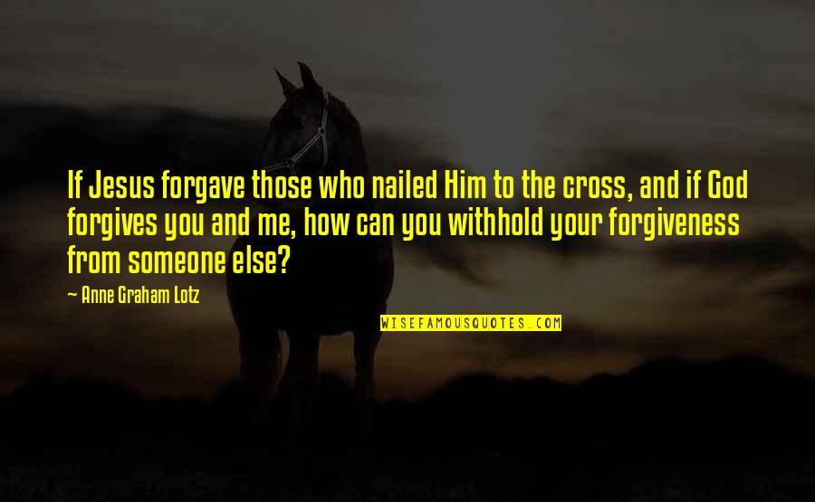 Jesus Cross Quotes By Anne Graham Lotz: If Jesus forgave those who nailed Him to