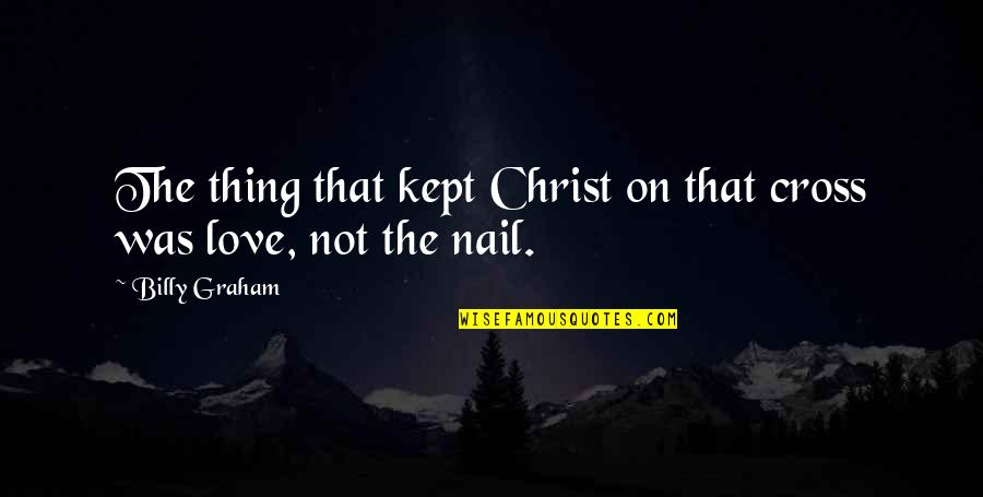 Jesus Cross Quotes By Billy Graham: The thing that kept Christ on that cross