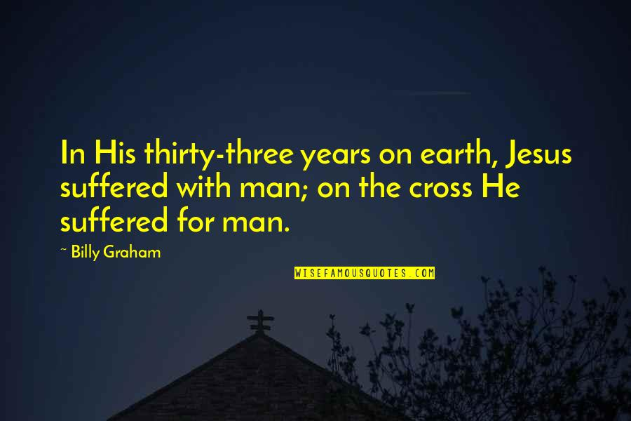 Jesus Cross Quotes By Billy Graham: In His thirty-three years on earth, Jesus suffered