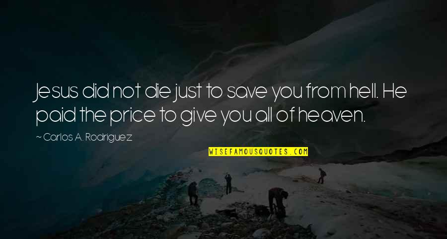 Jesus Cross Quotes By Carlos A. Rodriguez: Jesus did not die just to save you