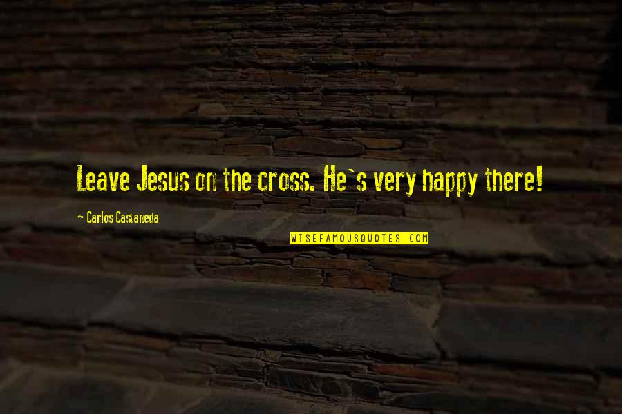 Jesus Cross Quotes By Carlos Castaneda: Leave Jesus on the cross. He's very happy