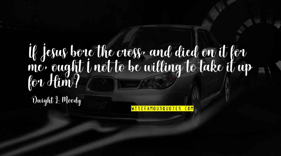 Jesus Cross Quotes By Dwight L. Moody: If Jesus bore the cross, and died on