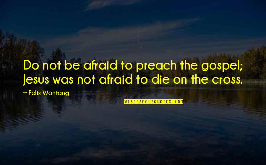 Jesus Cross Quotes By Felix Wantang: Do not be afraid to preach the gospel;