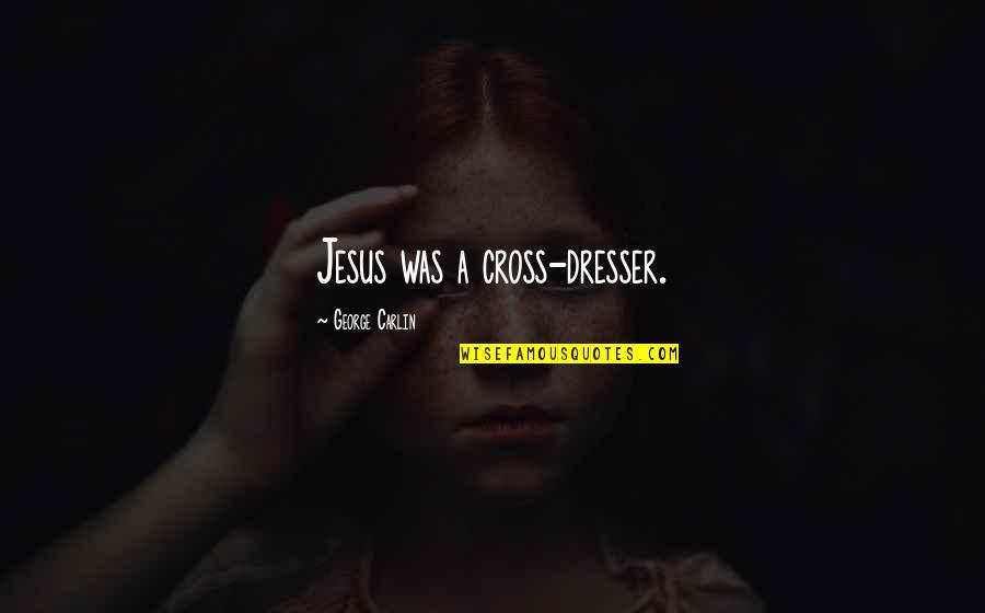 Jesus Cross Quotes By George Carlin: Jesus was a cross-dresser.