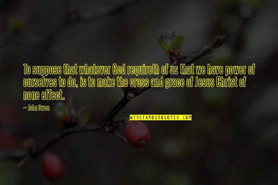 Jesus Cross Quotes By John Owen: To suppose that whatever God requireth of us