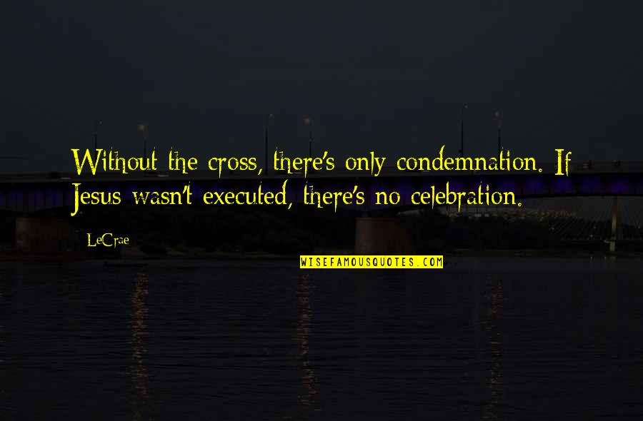 Jesus Cross Quotes By LeCrae: Without the cross, there's only condemnation. If Jesus