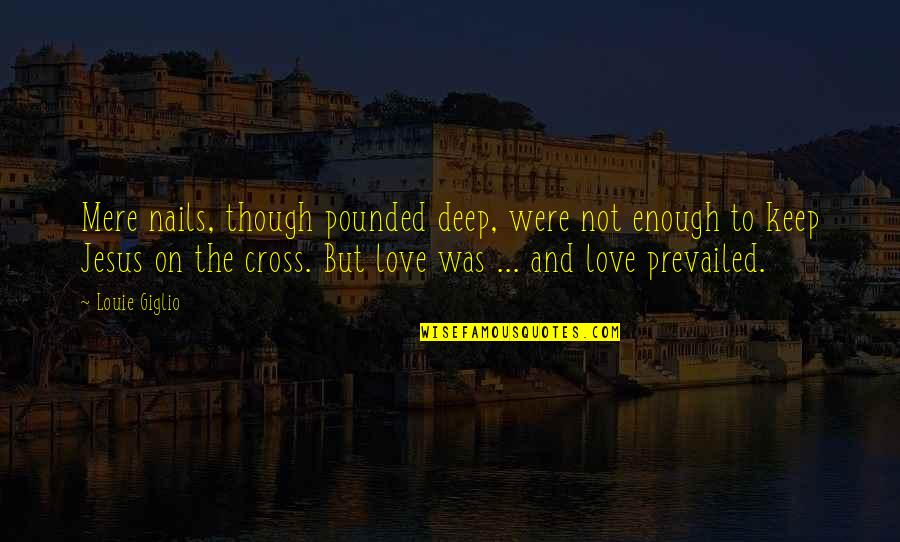 Jesus Cross Quotes By Louie Giglio: Mere nails, though pounded deep, were not enough