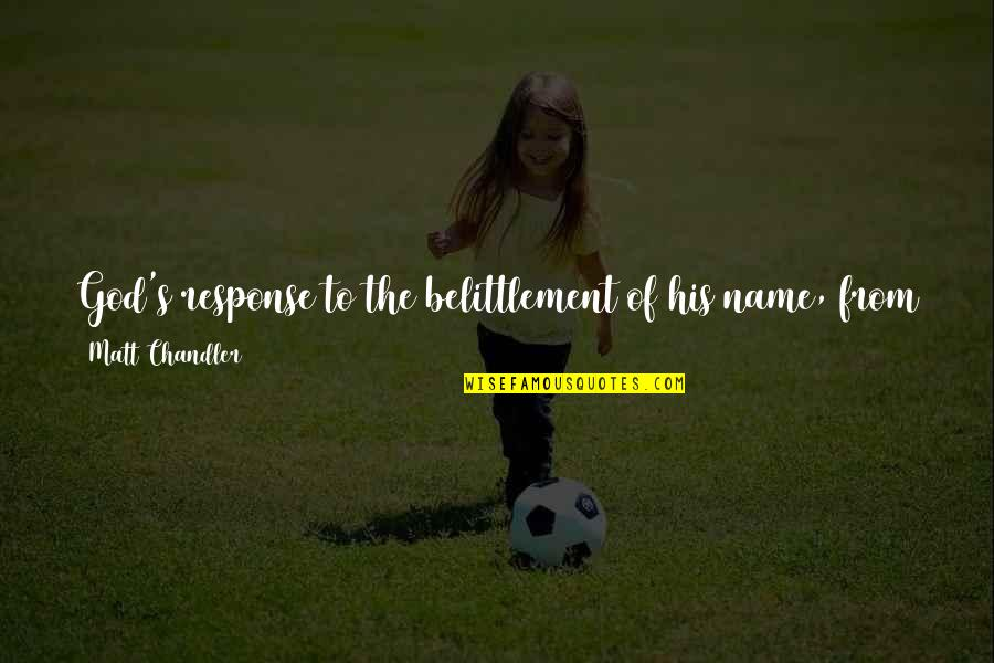 Jesus Cross Quotes By Matt Chandler: God's response to the belittlement of his name,
