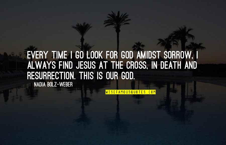 Jesus Cross Quotes By Nadia Bolz-Weber: Every time I go look for God amidst