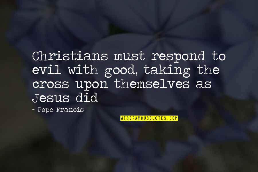 Jesus Cross Quotes By Pope Francis: Christians must respond to evil with good, taking