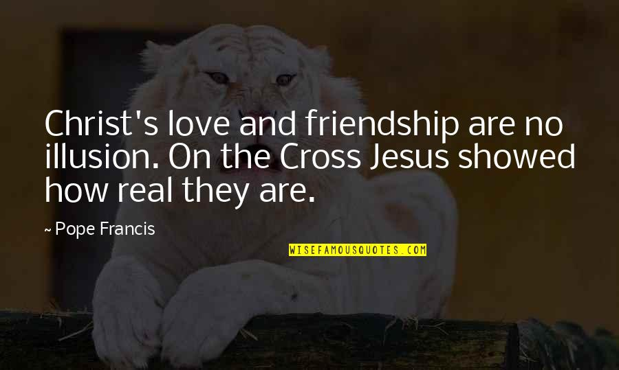 Jesus Cross Quotes By Pope Francis: Christ's love and friendship are no illusion. On