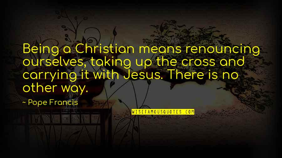 Jesus Cross Quotes By Pope Francis: Being a Christian means renouncing ourselves, taking up