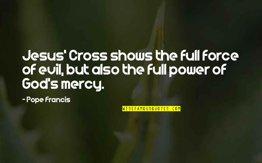 Jesus Cross Quotes By Pope Francis: Jesus' Cross shows the full force of evil,