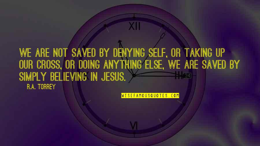 Jesus Cross Quotes By R.A. Torrey: We are not saved by denying self, or