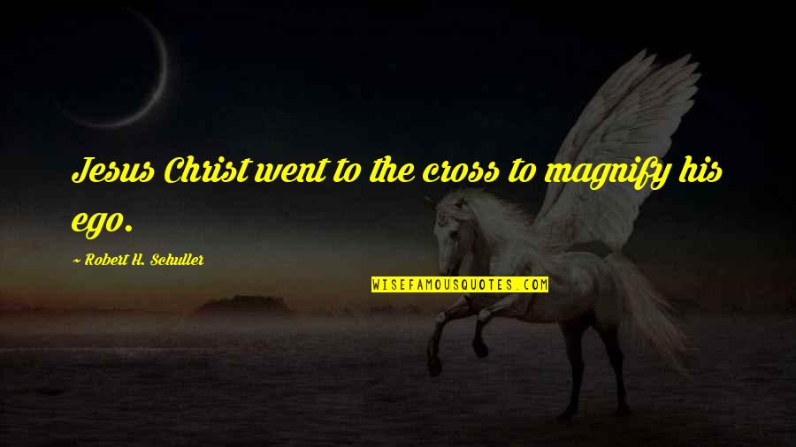 Jesus Cross Quotes By Robert H. Schuller: Jesus Christ went to the cross to magnify