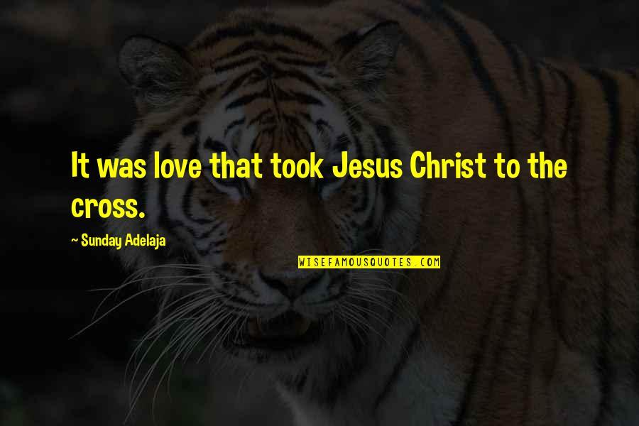 Jesus Cross Quotes By Sunday Adelaja: It was love that took Jesus Christ to