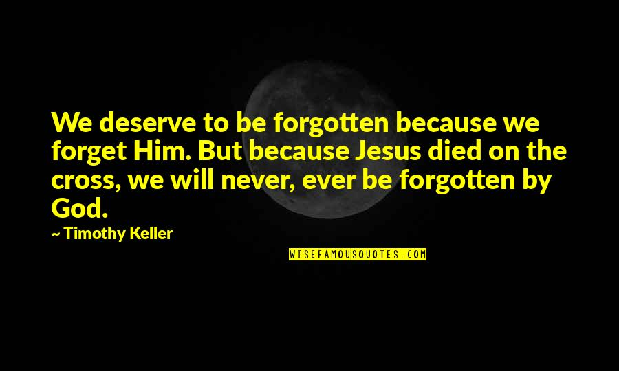 Jesus Cross Quotes By Timothy Keller: We deserve to be forgotten because we forget