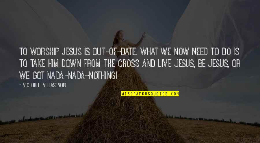 Jesus Cross Quotes By Victor E. Villasenor: to worship Jesus is out-of-date. What we now