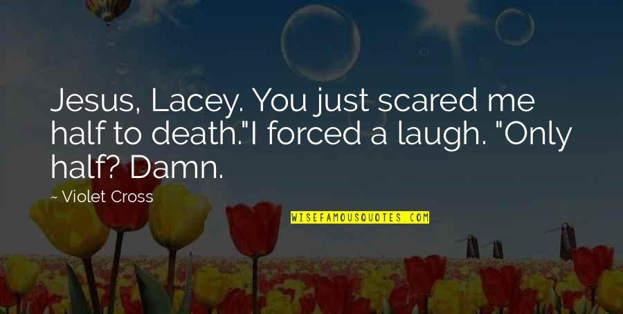 Jesus Cross Quotes By Violet Cross: Jesus, Lacey. You just scared me half to