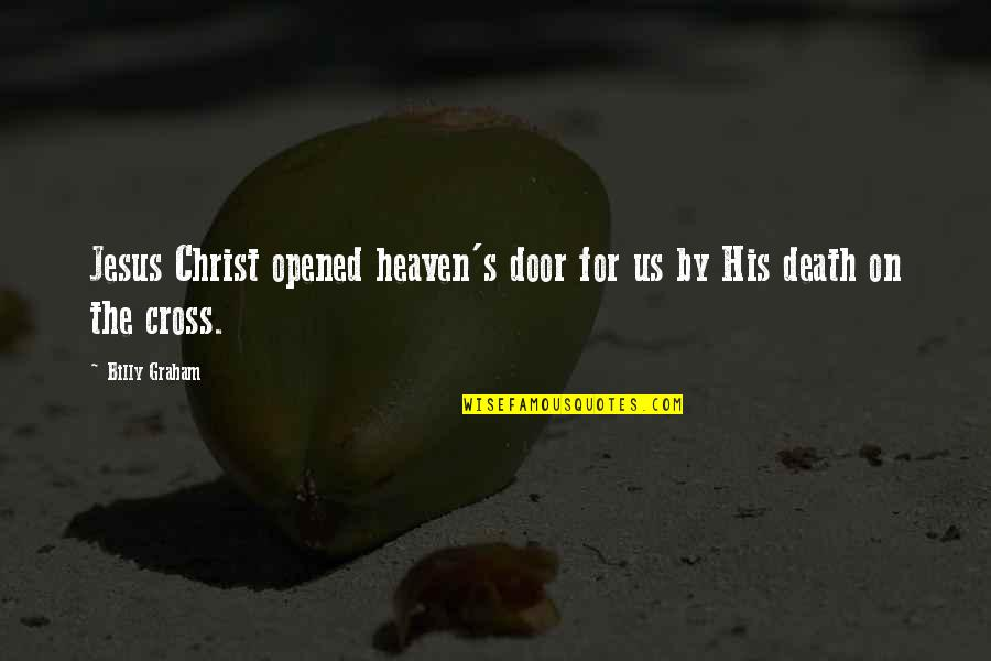 Jesus Death On The Cross Quotes By Billy Graham: Jesus Christ opened heaven's door for us by