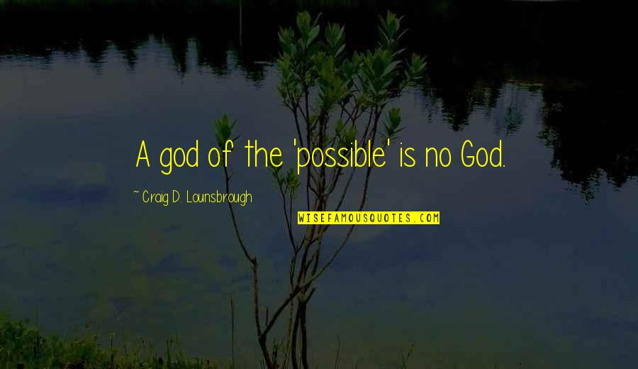 Jesus Death On The Cross Quotes By Craig D. Lounsbrough: A god of the 'possible' is no God.