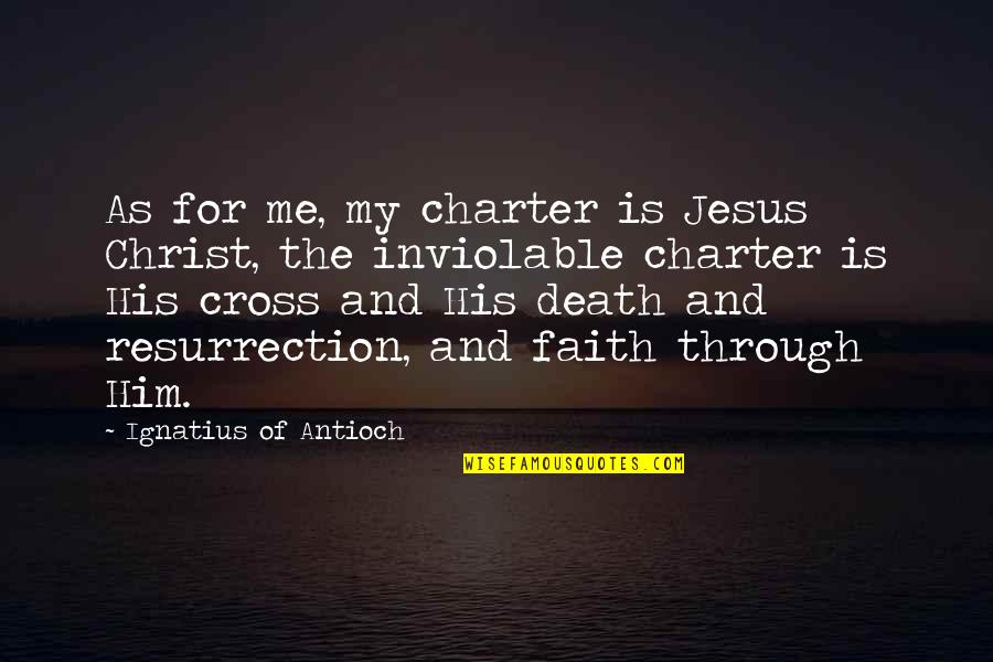Jesus Death On The Cross Quotes By Ignatius Of Antioch: As for me, my charter is Jesus Christ,