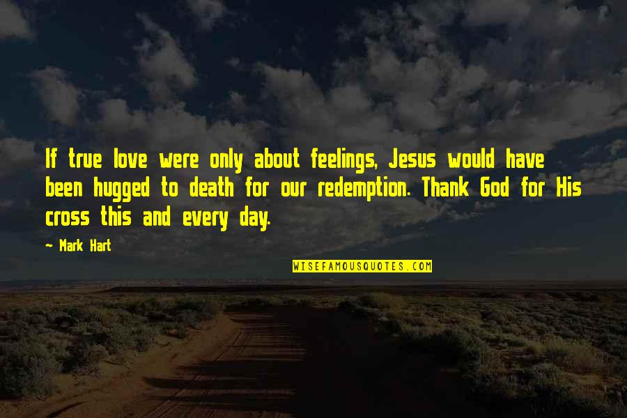 Jesus Death On The Cross Quotes By Mark Hart: If true love were only about feelings, Jesus