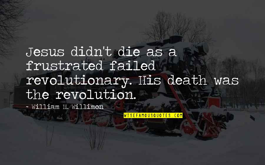 Jesus Death On The Cross Quotes By William H. Willimon: Jesus didn't die as a frustrated failed revolutionary.
