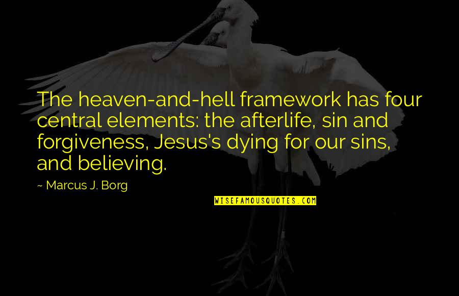 Jesus Dying For Our Sins Quotes By Marcus J. Borg: The heaven-and-hell framework has four central elements: the