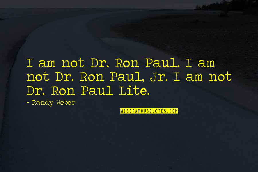 Jesus Dying For Our Sins Quotes By Randy Weber: I am not Dr. Ron Paul. I am