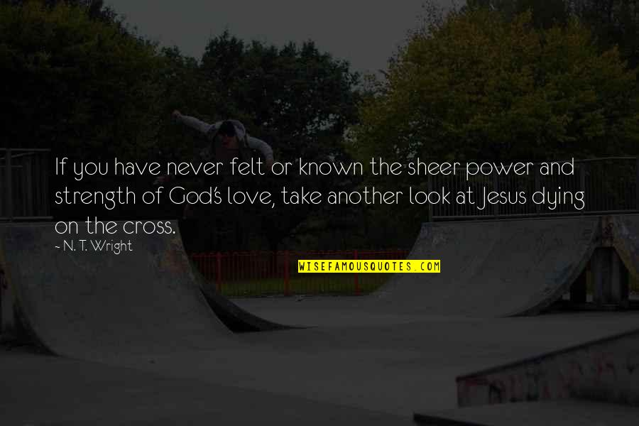 Jesus Dying On The Cross Quotes By N. T. Wright: If you have never felt or known the