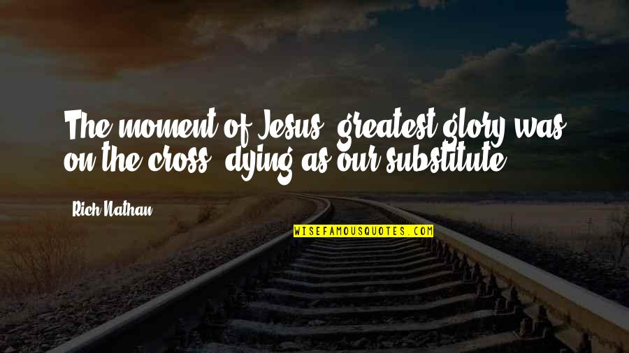 Jesus Dying On The Cross Quotes By Rich Nathan: The moment of Jesus' greatest glory was on