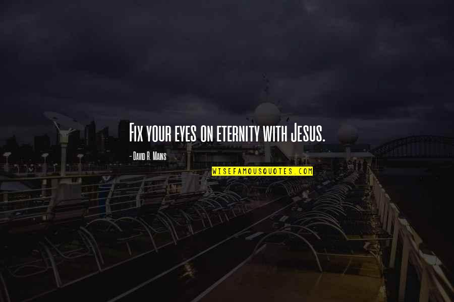Jesus Fix It Quotes By David R. Mains: Fix your eyes on eternity with Jesus.