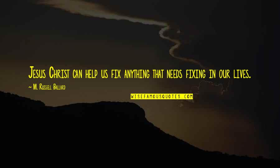 Jesus Fix It Quotes By M. Russell Ballard: Jesus Christ can help us fix anything that