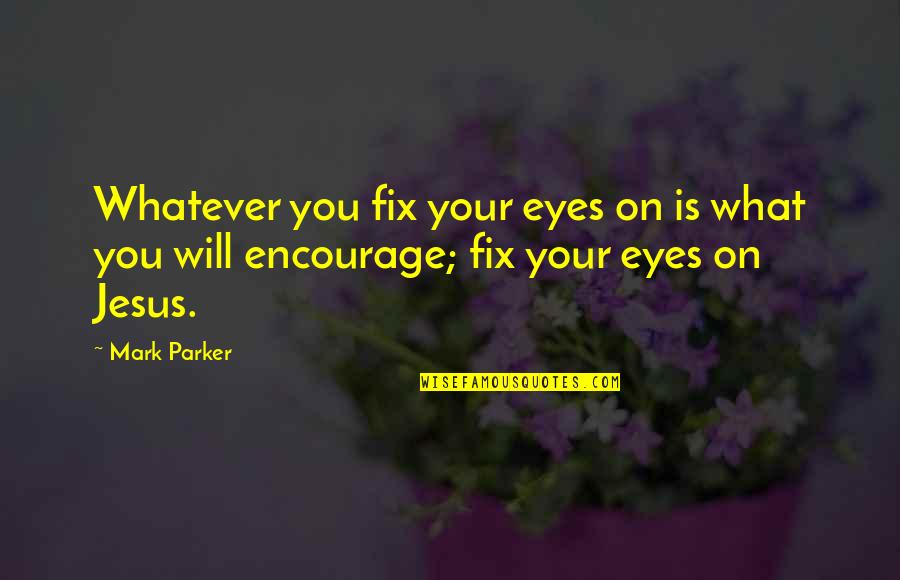 Jesus Fix It Quotes By Mark Parker: Whatever you fix your eyes on is what