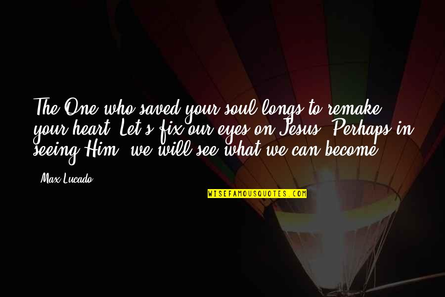Jesus Fix It Quotes By Max Lucado: The One who saved your soul longs to