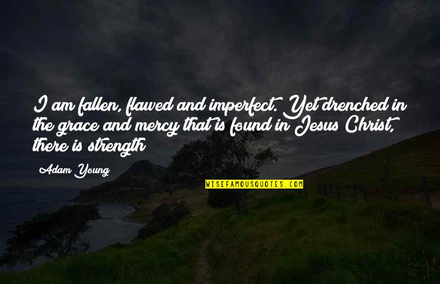 Jesus Grace Quotes By Adam Young: I am fallen, flawed and imperfect. Yet drenched