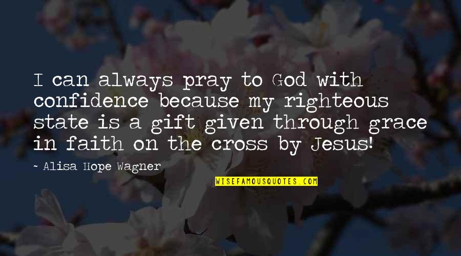 Jesus Grace Quotes By Alisa Hope Wagner: I can always pray to God with confidence