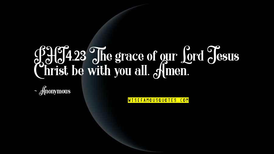 Jesus Grace Quotes By Anonymous: PHI4.23 The grace of our Lord Jesus Christ