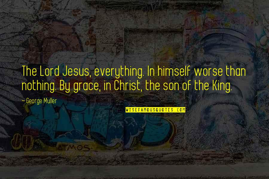 Jesus Grace Quotes By George Muller: The Lord Jesus, everything. In himself worse than