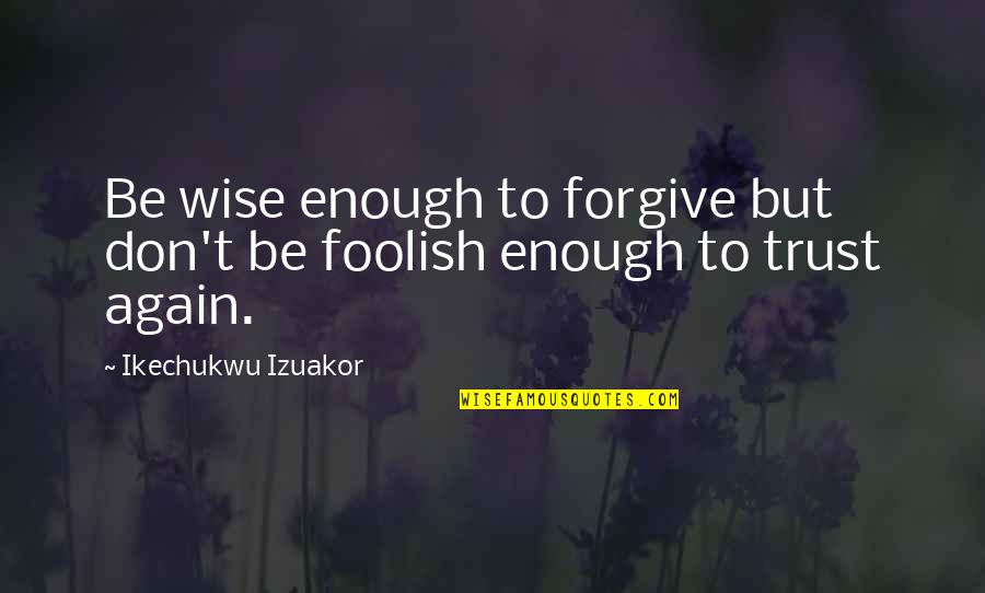 Jesus Grace Quotes By Ikechukwu Izuakor: Be wise enough to forgive but don't be