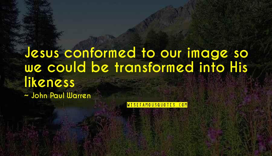 Jesus Grace Quotes By John Paul Warren: Jesus conformed to our image so we could