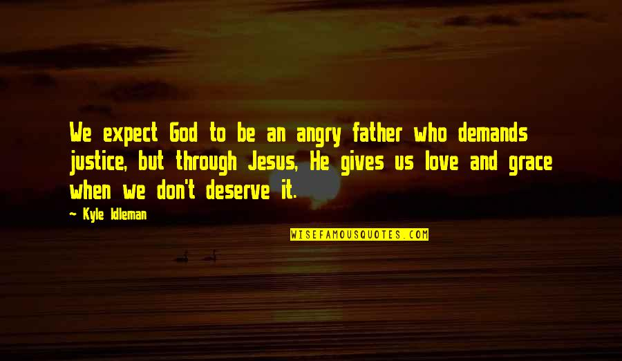 Jesus Grace Quotes By Kyle Idleman: We expect God to be an angry father