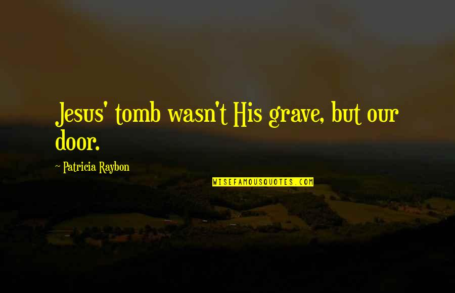 Jesus Grace Quotes By Patricia Raybon: Jesus' tomb wasn't His grave, but our door.